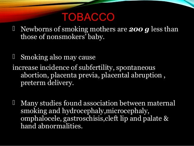 TOBACCO  Newborns of smoking mothers are 200 g less than those of nonsmokers' baby.  Smoking also may cause increase inc...
