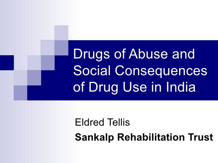 Drugs of Abuse and Social Consequences of Drug Use in India Eldred Tellis Sankalp Rehabilitation Trust
