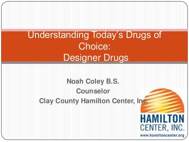 Noah Coley B.S.CounselorClay County Hamilton Center, Inc.Understanding Today's Drugs ofChoice:Designer Drugs