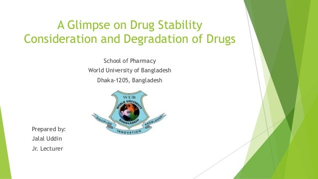 A Glimpse on Drug Stability Consideration and Degradation of Drugs School of Pharmacy World University of Bangladesh Dhaka...