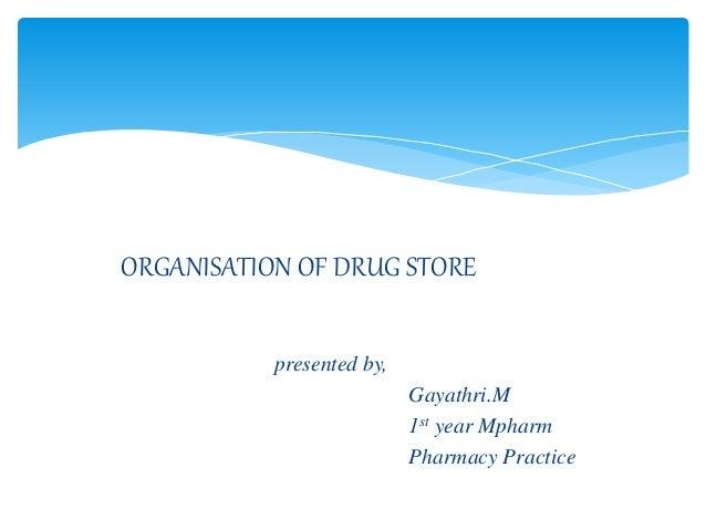ORGANISATION OF DRUG STORE presented by, Gayathri.M 1st year Mpharm Pharmacy Practice