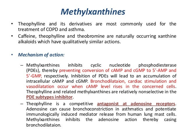 Methylxanthines• Theophylline and its derivatives are most commonly used for thetreatment of COPD and asthma.• Caffeine, t...