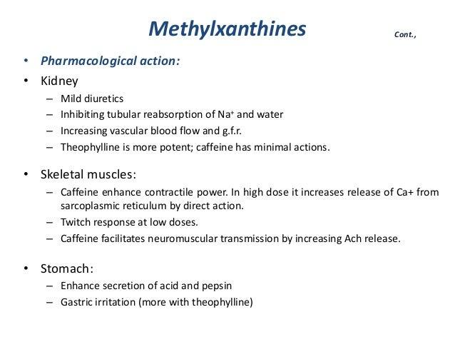 Methylxanthines• Pharmacological action:• Kidney– Mild diuretics– Inhibiting tubular reabsorption of Na+ and water– Increa...
