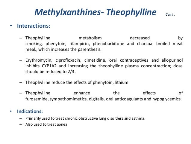 Methylxanthines- Theophylline• Interactions:– Theophylline metabolism decreased bysmoking, phenytoin, rifampicin, phenobar...