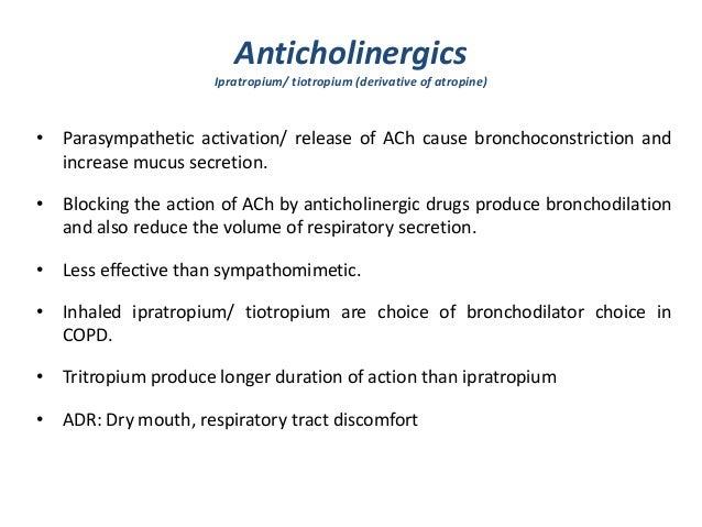 AnticholinergicsIpratropium/ tiotropium (derivative of atropine)• Parasympathetic activation/ release of ACh cause broncho...