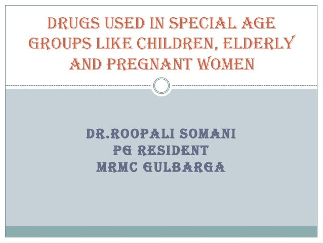Drugs used in special age groups like Children, Elderly and Pregnant Women  DR.ROOPALI SOMANI PG RESIDENT MRMC GULBARGA