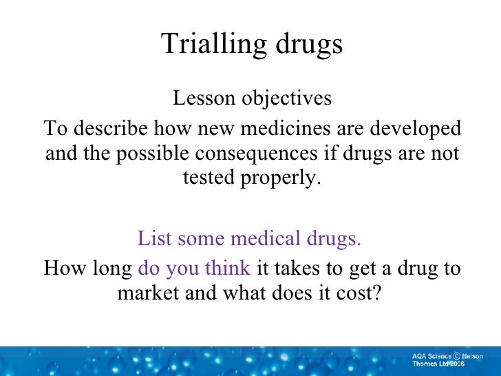 Trialling drugs Lesson objectives To describe how new medicines are developed and the possible consequences if drugs are n...