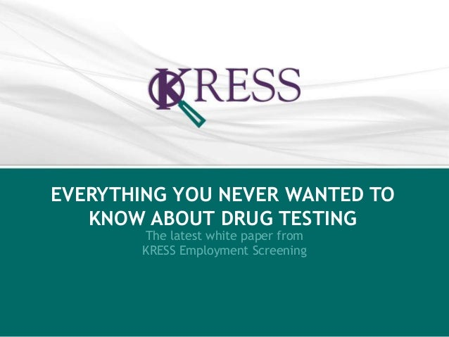 EVERYTHING YOU NEVER WANTED TO  KNOW ABOUT DRUG TESTING  The latest white paper from  KRESS Employment Screening