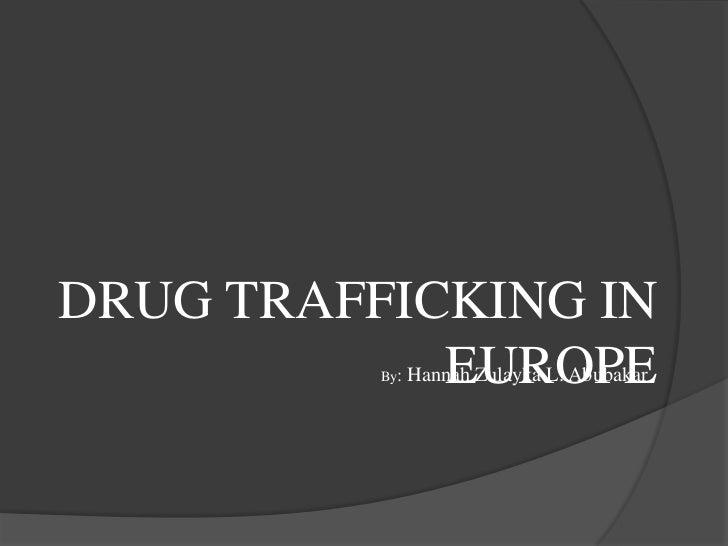 DRUG TRAFFICKING IN            EUROPE          By:   Hannah Zulayka L. Abubakar