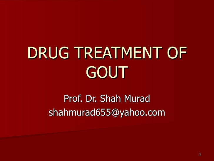 DRUG TREATMENT OF GOUT Prof. Dr. Shah Murad [email_address]
