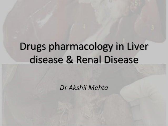 Drugs pharmacology in Liver disease & Renal Disease Dr Akshil Mehta