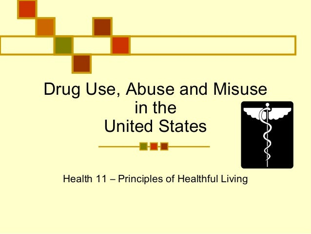 Drug Use, Abuse and Misuse in the United States Health 11 – Principles of Healthful Living