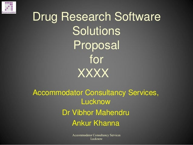 Drug Research Software Solutions Proposal for XXXX Accommodator Consultancy Services, Lucknow Dr Vibhor Mahendru Ankur Kha...