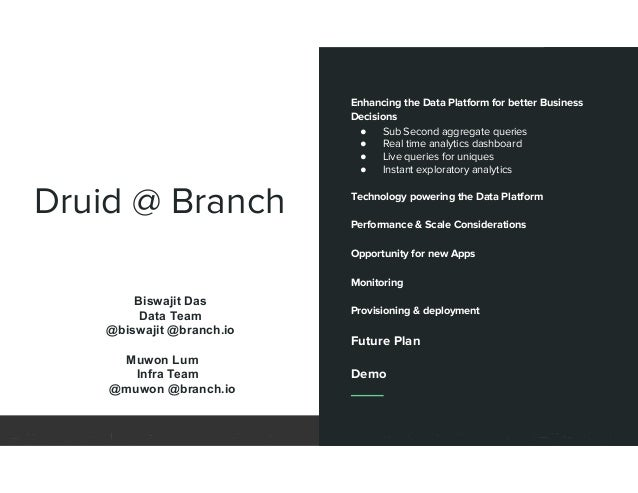 Druid @ Branch Enhancing the Data Platform for better Business Decisions ● Sub Second aggregate queries ● Real time analyt...