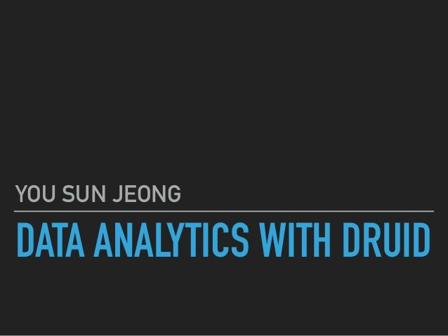 DATA ANALYTICS WITH DRUID YOU SUN JEONG