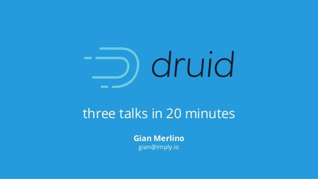 three talks in 20 minutes Gian Merlino gian@imply.io