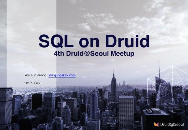2017.06.08 SQL on Druid 4th Druid@Seoul Meetup You sun Jeong (jerryjung@sk.com)