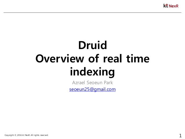 Copyright © 2016 kt NexR. All rights reserved. 1 Druid Overview of real time indexing Azrael Seoeun Park seoeun25@gmail.com