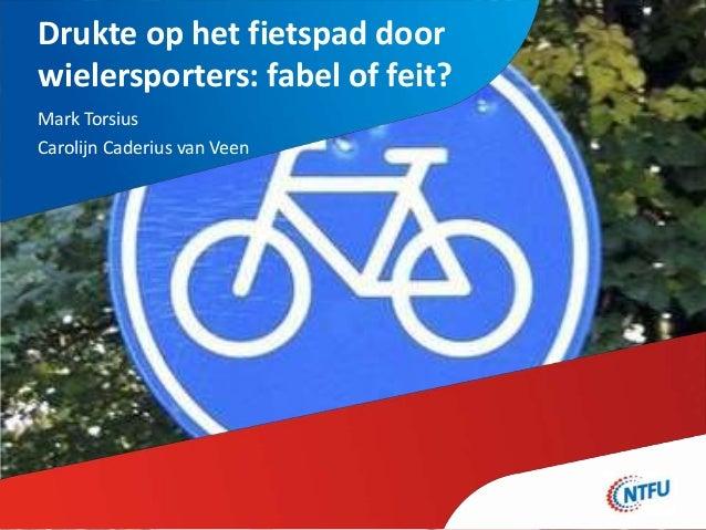 Drukte op het fietspad door wielersporters: fabel of feit? Mark Torsius Carolijn Caderius van Veen