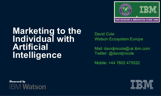 Marketing to the Individual with Artificial Intelligence David Cole Watson Ecosystem Europe Mail: davidjmcole@uk.ibm.com T...