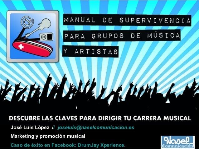 José Luis López // joseluis@naselcomunicacion.esMarketing y promoción musicalCaso de éxito en Facebook: DrumJay Xperience.