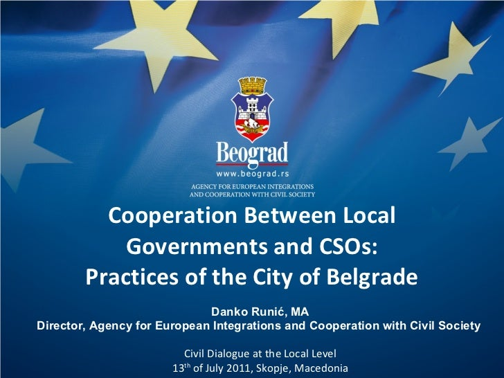 Cooperation Between Local Governments and CSOs: Practices of the City of Belgrade Danko Runi ć, MA Director, Agency for Eu...