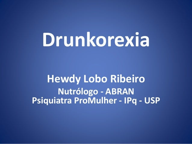 Drunkorexia  Hewdy Lobo Ribeiro  Nutrólogo - ABRAN  Psiquiatra ProMulher - IPq - USP
