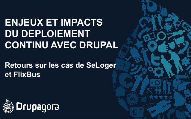 ENJEUX ET IMPACTS DU DEPLOIEMENT CONTINU AVEC DRUPAL Retours sur les cas de SeLoger et FlixBus