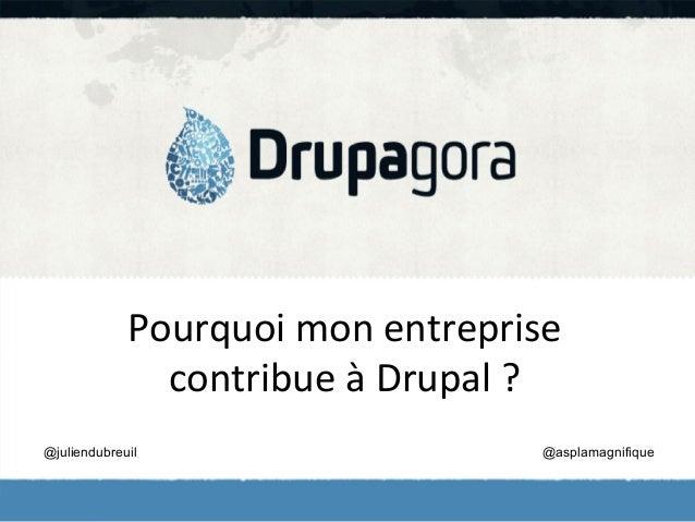 Pourquoi  mon  entreprise   contribue  à  Drupal  ?   @juliendubreuil  @asplamagnifique
