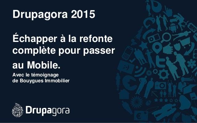 Drupagora 2015 Échapper à la refonte complète pour passer au Mobile. Avec le témoignage de Bouygues Immobilier
