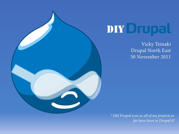 DIY                 Vicky Teinaki             Drupal North East             30 November 2011* Old Drupal icon as all of my...