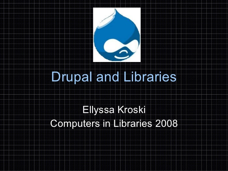 Drupal and Libraries Ellyssa Kroski Computers in Libraries 2008