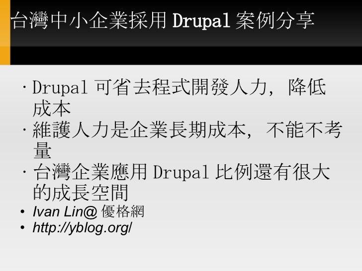 台灣中小企業採用 Drupal 案例分享    <ul><ul><li>Drupal 可省去程式開發人力,降低成本  </li></ul></ul><ul><ul><li>維護人力是企業長期成本,不能不考量 </li></ul></u...