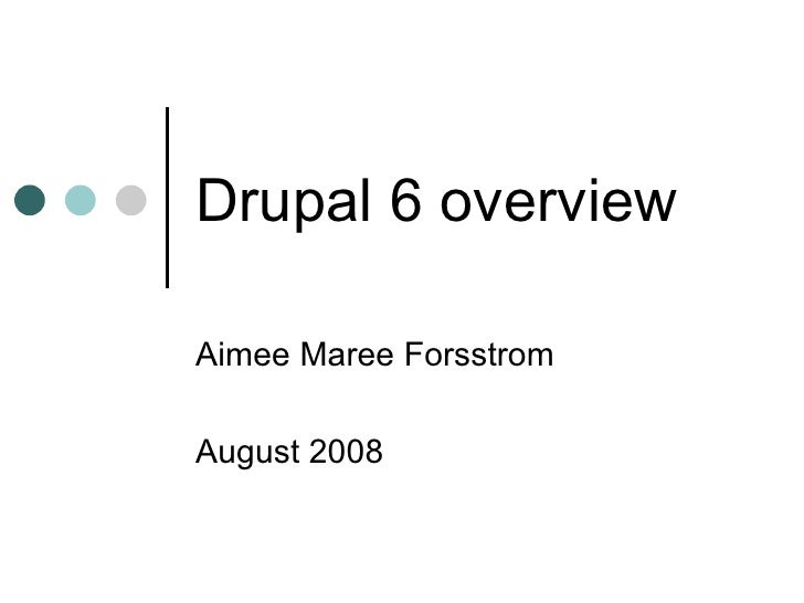 Drupal 6 overview Aimee Maree Forsstrom  August 2008