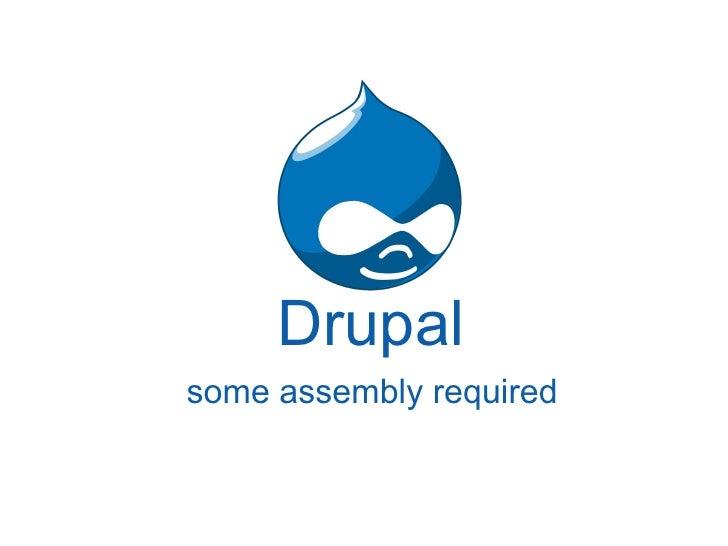 Drupal <ul><li>some assembly required </li></ul>