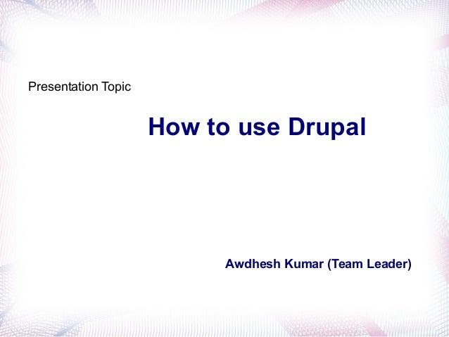How to use Drupal Awdhesh Kumar (Team Leader) Presentation Topic