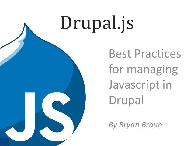 Drupal.js Best Practices for managing Javascript in Drupal By Bryan Braun