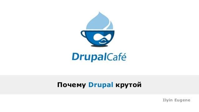 Почему Drupal крутой Ilyin Eugene