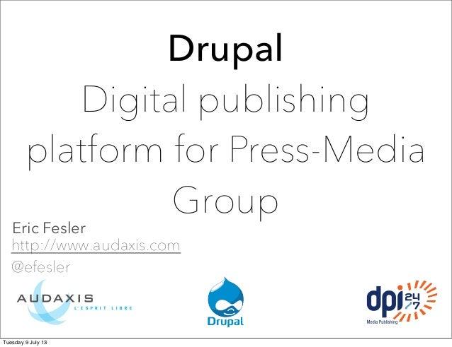 Drupal Digital publishing platform for Press-Media Group Eric Fesler http://www.audaxis.com @efesler Tuesday 9 July 13