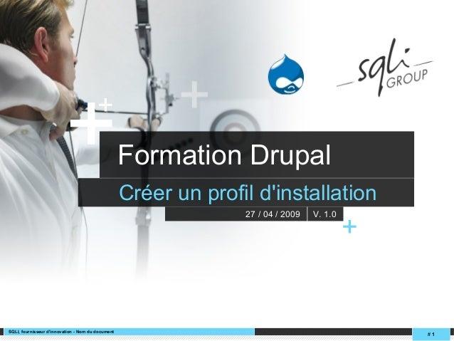 SQLI, fournisseur d'innovation - Nom du document # 1 ++ Formation Drupal Créer un profil d'installation 27 / 04 / 2009 V. ...