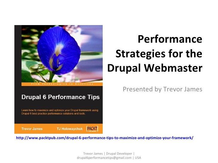 Performance Strategies for the Drupal Webmaster Presented by Trevor James Trevor James | Drupal Developer | drupal6perform...