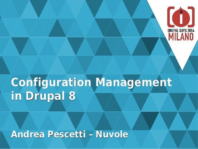 Configuration ManagementConfiguration Management in Drupal 8in Drupal 8 Andrea Pescetti – NuvoleAndrea Pescetti – Nuvole