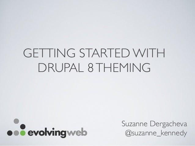GETTING STARTED WITH DRUPAL 8THEMING Suzanne Dergacheva @suzanne_kennedy