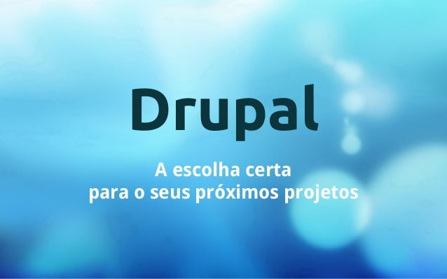 Drupal  A escolha certa  para o seus próximos projetos