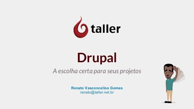 Drupal  A escolha certa para seus projetos  Renato Vasconcellos Gomes  renato@taller.net.br