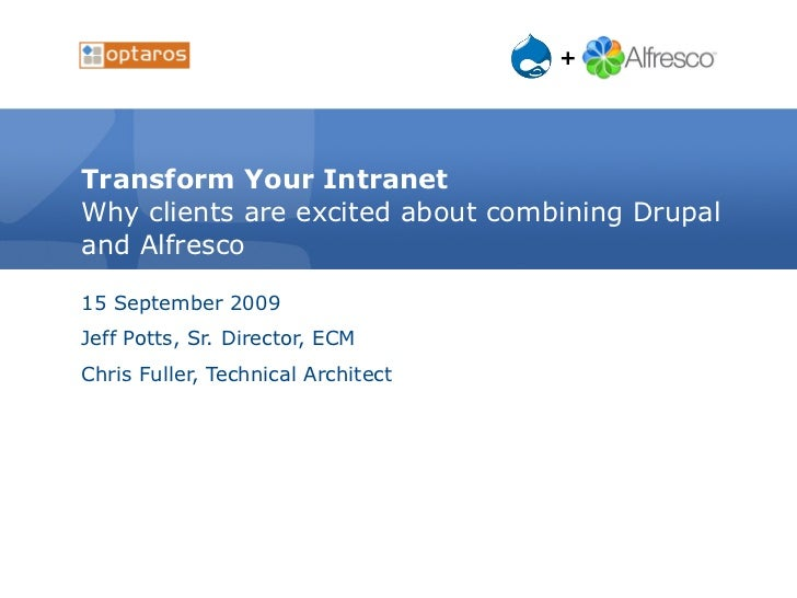 Transform Your Intranet Why clients are excited about combining Drupal and Alfresco 15 September 2009 Jeff Potts, Sr. Dire...