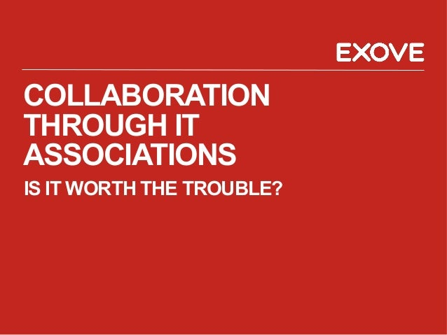 COLLABORATION THROUGH IT ASSOCIATIONS IS IT WORTH THE TROUBLE?