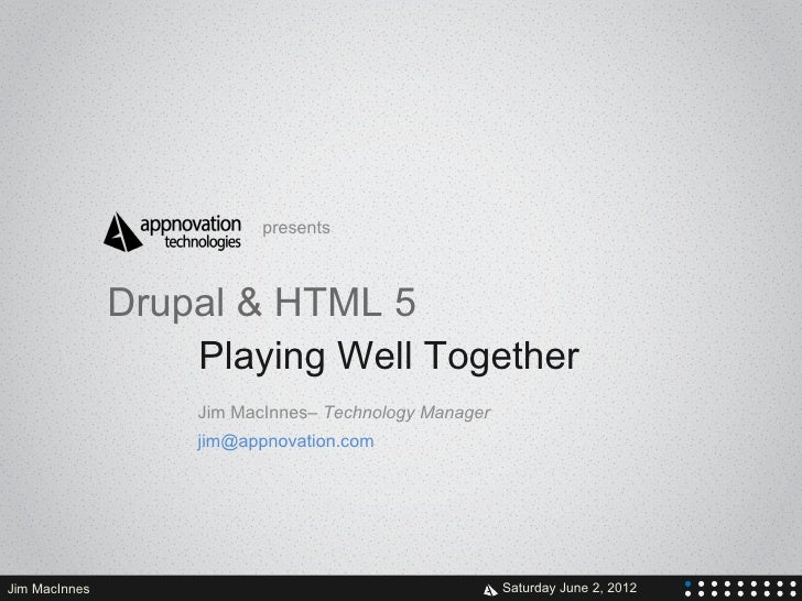 presents               Drupal & HTML 5                   Playing Well Together                   Jim MacInnes– Technology ...