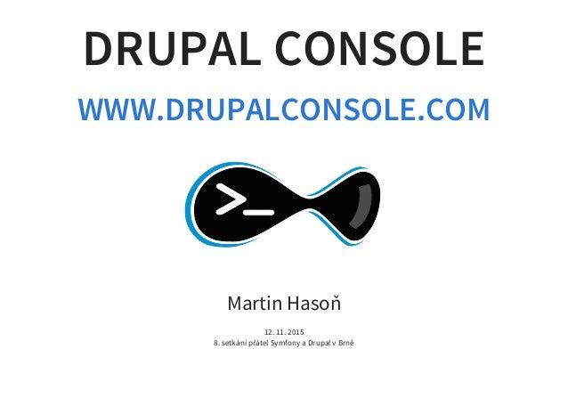 DRUPAL CONSOLE WWW.DRUPALCONSOLE.COM Martin Hasoň 12. 11. 2015 8. setkání přátel Symfony a Drupal v Brně