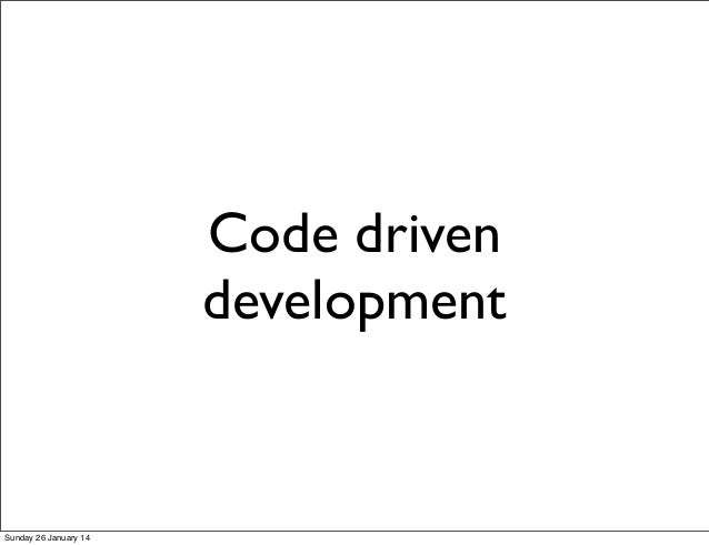 Code driven development  Sunday 26 January 14